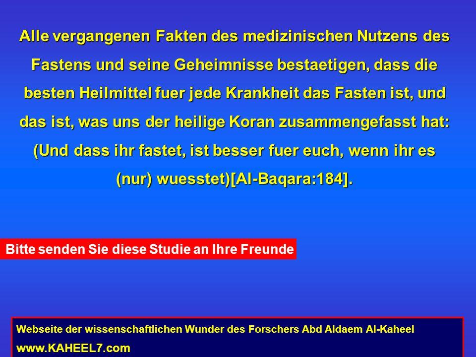 Alle vergangenen Fakten des medizinischen Nutzens des Fastens und seine Geheimnisse bestaetigen, dass die besten Heilmittel fuer jede Krankheit das Fasten ist, und das ist, was uns der heilige Koran zusammengefasst hat: (Und dass ihr fastet, ist besser fuer euch, wenn ihr es (nur) wuesstet)[Al-Baqara:184].